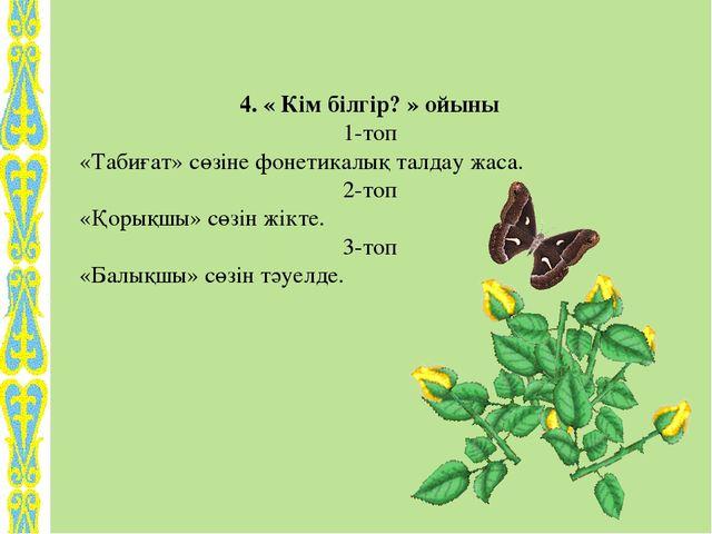 4. « Кім білгір? » ойыны 1-топ «Табиғат» сөзіне фонетикалық талдау жаса. 2-то...