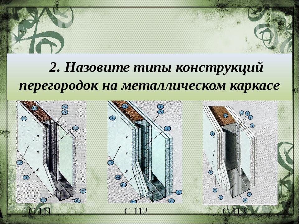 2. Назовите типы конструкций перегородок на металлическом каркасе С 111 С 11...