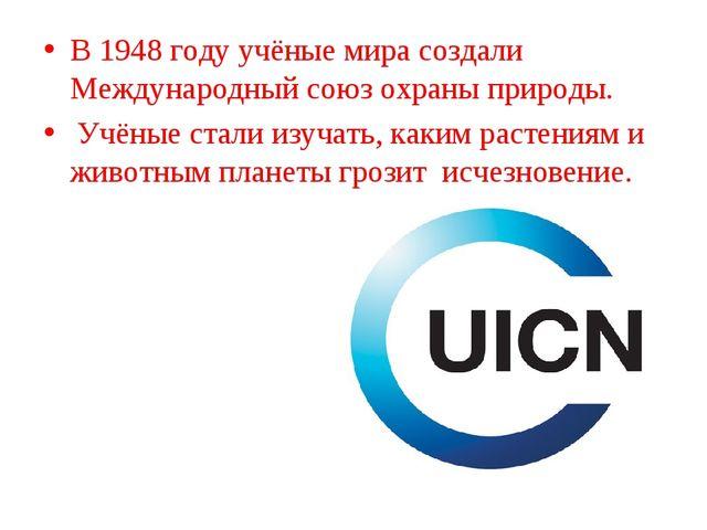 В 1948 году учёные мира создали Международный союз охраны природы. Учёные ста...
