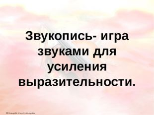 Звукопись- игра звуками для усиления выразительности. © Дегтярёва Юлия Владим