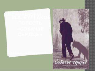 М.А. БУЛГАКОВ ПОВЕСТЬ «СОБАЧЬЕ СЕРДЦЕ» «Собаки – народ умный»