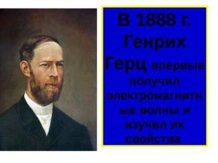 В 1888 г. Генрих Герц впервые получил электромагнитные волны и изучил их свой