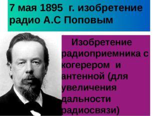 7 мая 1895 г. изобретение радио А.С Поповым Изобретение радиоприемника с коге