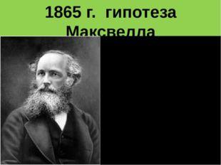 1865 г. гипотеза Максвелла Переменное электрическое поле порождает переменное