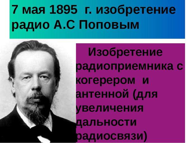 7 мая 1895 г. изобретение радио А.С Поповым Изобретение радиоприемника с коге...