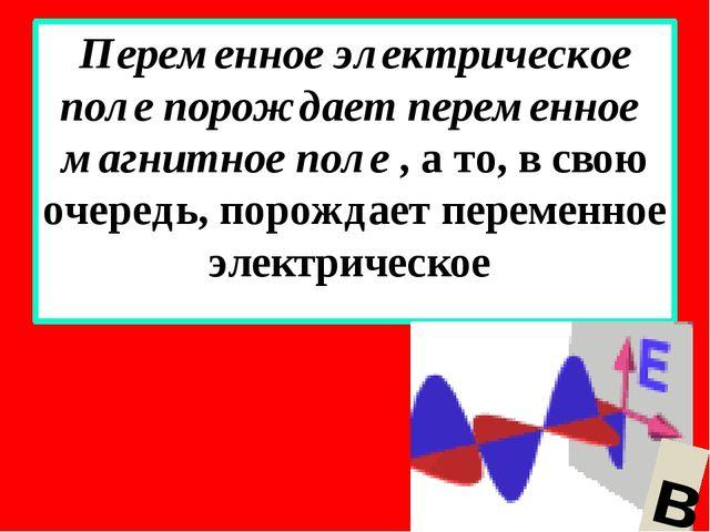 Переменное электрическое поле порождает переменное магнитное поле , а то, в с...