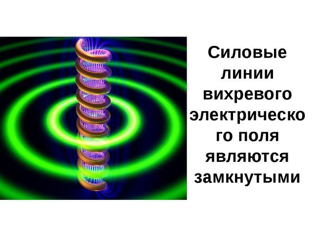 Силовые линии вихревого электрического поля являются замкнутыми