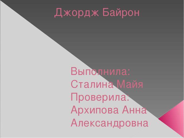 Джордж Байрон Выполнила: Сталина Майя Проверила: Архипова Анна Александровна