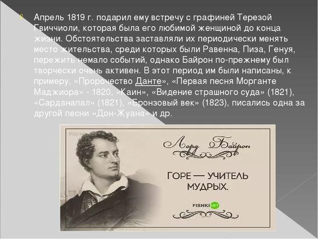 Апрель 1819 г. подарил ему встречу с графиней Терезой Гвиччиоли, которая была...