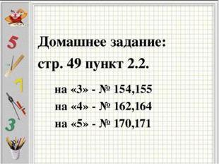Домашнее задание: стр. 49 пункт 2.2. на «4» - № 162,164 на «3» - № 154,155 на