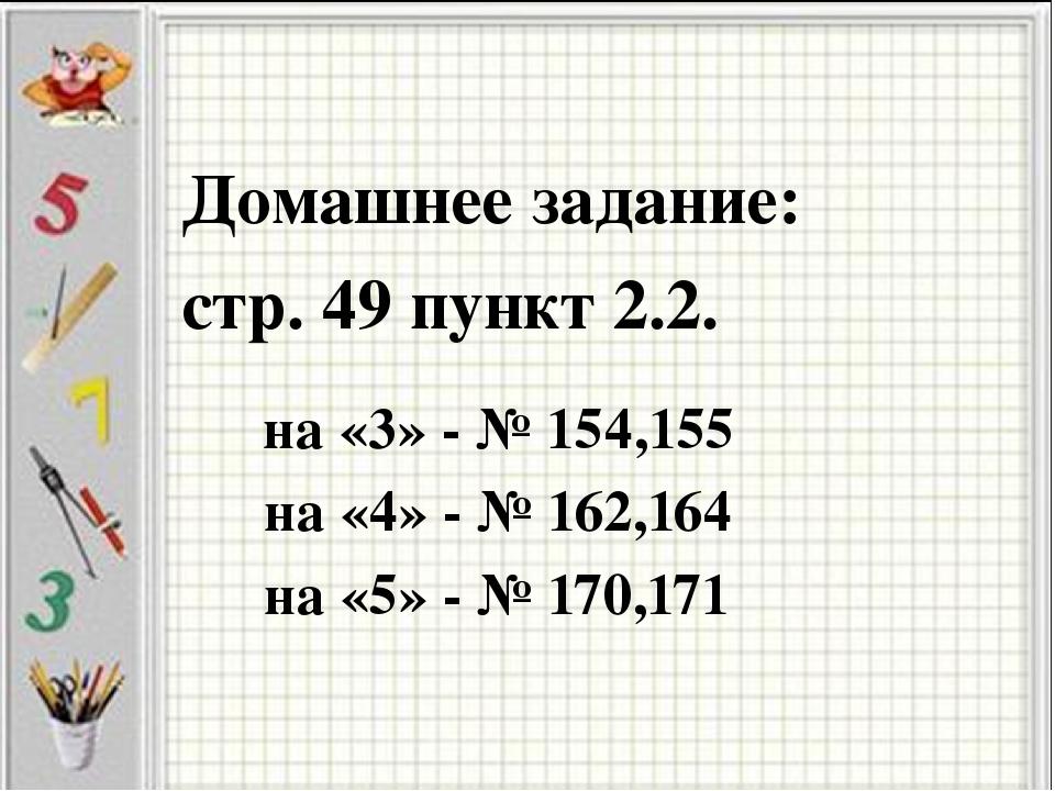 Домашнее задание: стр. 49 пункт 2.2. на «4» - № 162,164 на «3» - № 154,155 на...