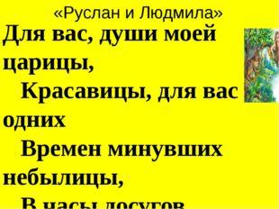 «Руслан и Людмила» Для вас, души моей царицы,  Красавицы, для вас одних