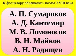К фольклору обращались поэты XVIII века А. П. Сумароков А. Д. Кантемир М. В.