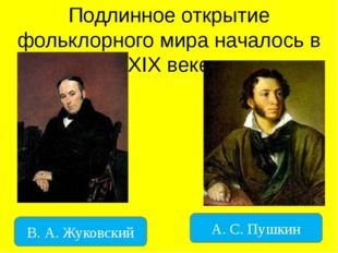 Подлинное открытие фольклорного мира началось в XIX веке В. А. Жуковский А. С
