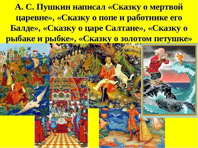 А. С. Пушкин написал «Сказку о мертвой царевне», «Сказку о попе и работнике е...