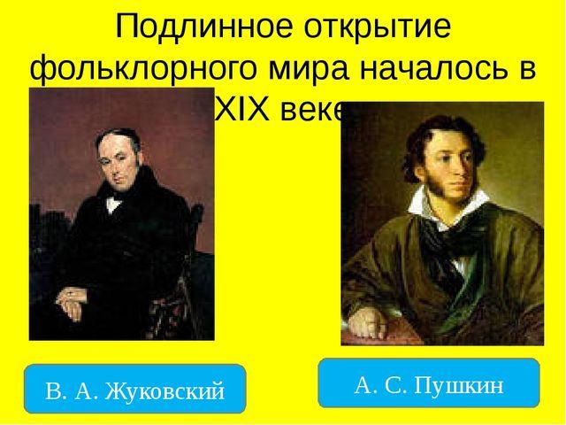 Подлинное открытие фольклорного мира началось в XIX веке В. А. Жуковский А. С...