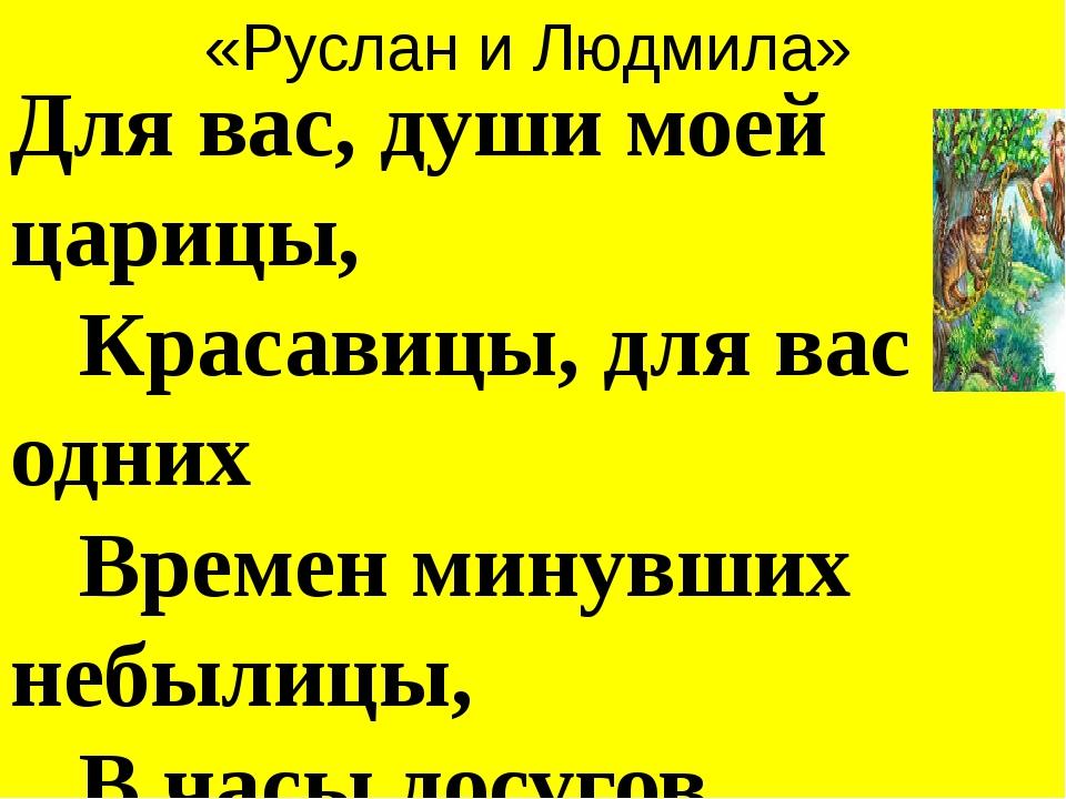«Руслан и Людмила» Для вас, души моей царицы,  Красавицы, для вас одних ...
