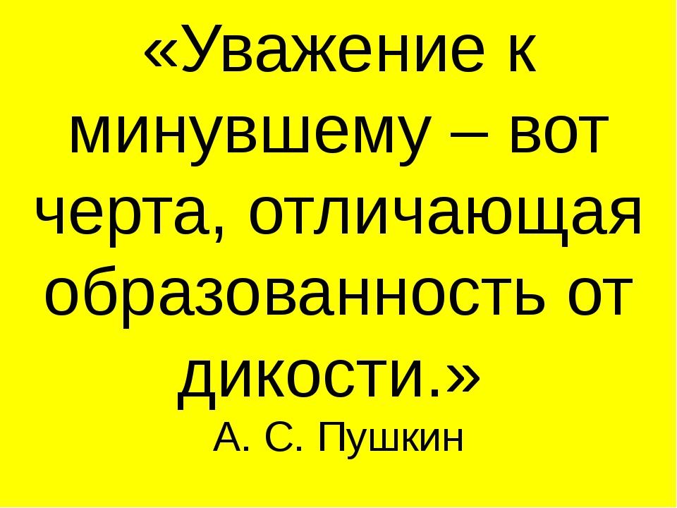 «Уважение к минувшему – вот черта, отличающая образованность от дикости.» А....
