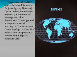 Назвали её ARPANET (англ. Advanced Research Projects Agency Network). Проект