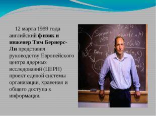 12 марта 1989года английскийфизик и инженер Тим Бернерс-Липредставил руко
