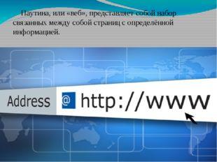 Паутина, или «веб», представляет собой набор связанных между собой страниц с