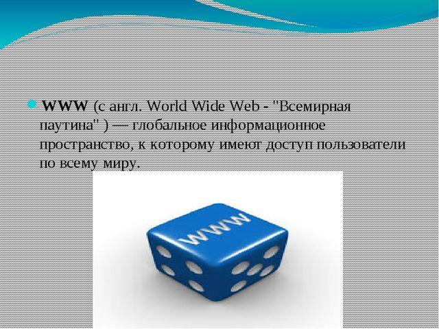 """WWW(с англ. World Wide Web -""""Всемирная паутина"""") — глобальное информацион..."""
