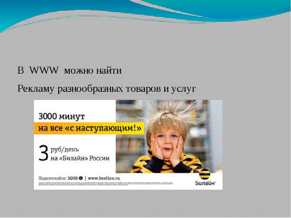 В WWW можно найти Рекламу разнообразных товаров и услуг