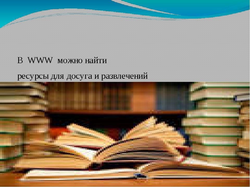 В WWW можно найти ресурсы для досуга и развлечений