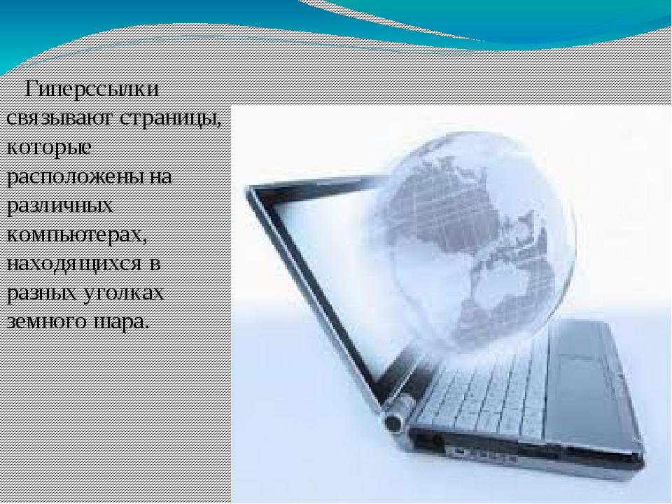 Гиперссылки связывают страницы, которые расположены на различных компьютерах...
