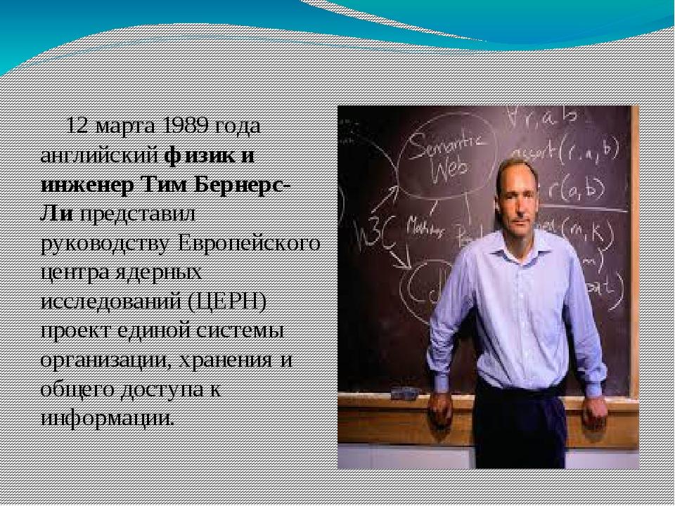 12 марта 1989года английскийфизик и инженер Тим Бернерс-Липредставил руко...