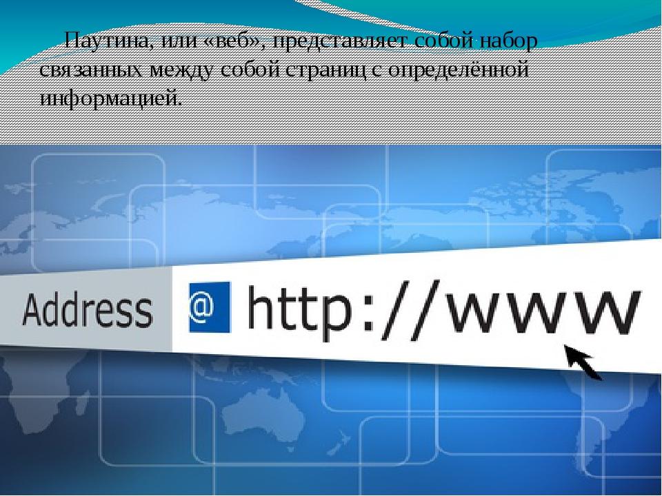 Паутина, или «веб», представляет собой набор связанных между собой страниц с...