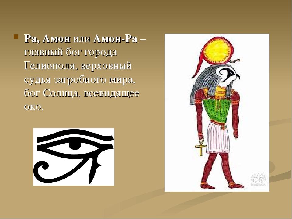 Ра, Амон или Амон-Ра – главный бог города Гелиополя, верховный судья загробно...