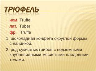 нем. Truffel лат. Tuber фр. Truffe 1. шоколадная конфета округлой формы с нач