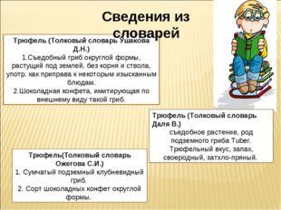 Трюфель (Толковый словарь Ушакова Д.Н.) Съедобный гриб округлой формы, растущ