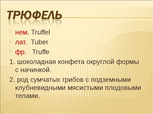 нем. Truffel лат. Tuber фр. Truffe 1. шоколадная конфета округлой формы с нач...