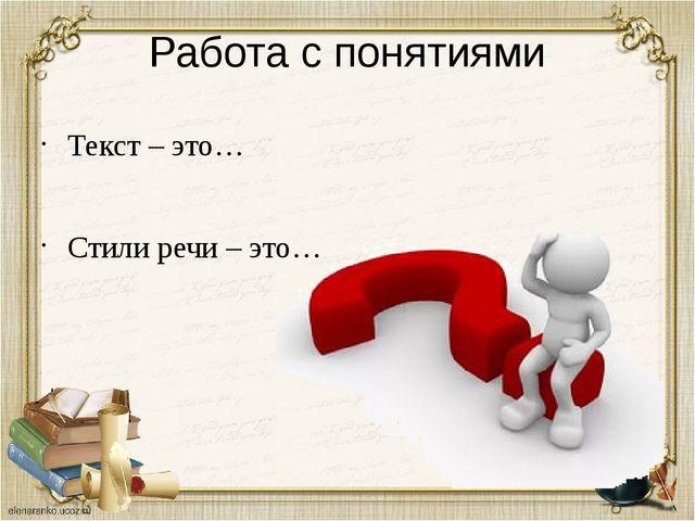 Работа с понятиями Текст – это… Стили речи – это…