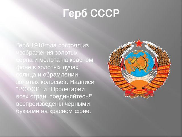 Герб СССР Герб 1918года состоял из изображения золотых серпа и молота на крас...