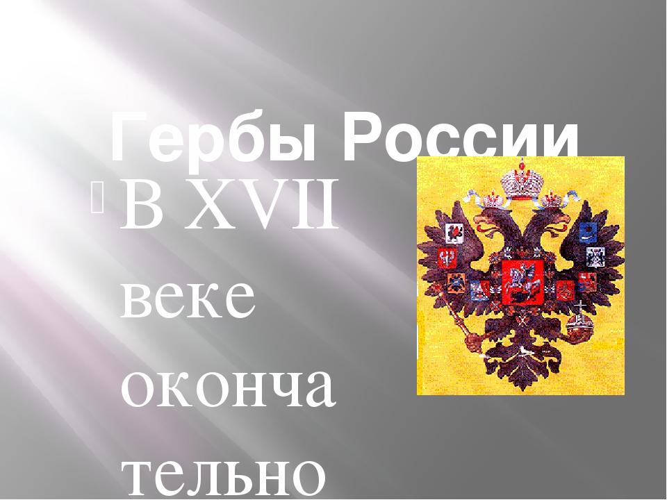 Гербы России В XVII веке окончательно утверждается тип герба - золотой двугл...