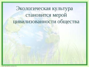 Экологическая культура становится мерой цивилизованности общества