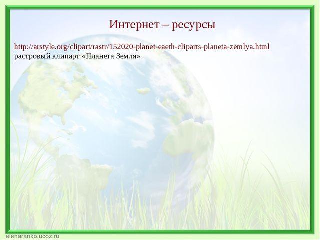 Интернет – ресурсы http://arstyle.org/clipart/rastr/152020-planet-eaeth-clipa...