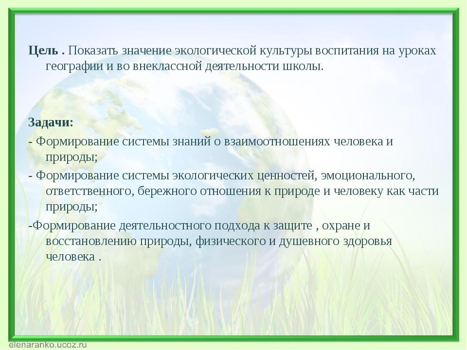 Цель . Показать значение экологической культуры воспитания на уроках географ...