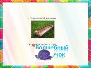 - стиральной машины - компаса, навигатора