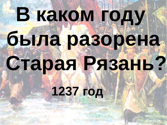 В каком году была разорена Старая Рязань? 1237 год