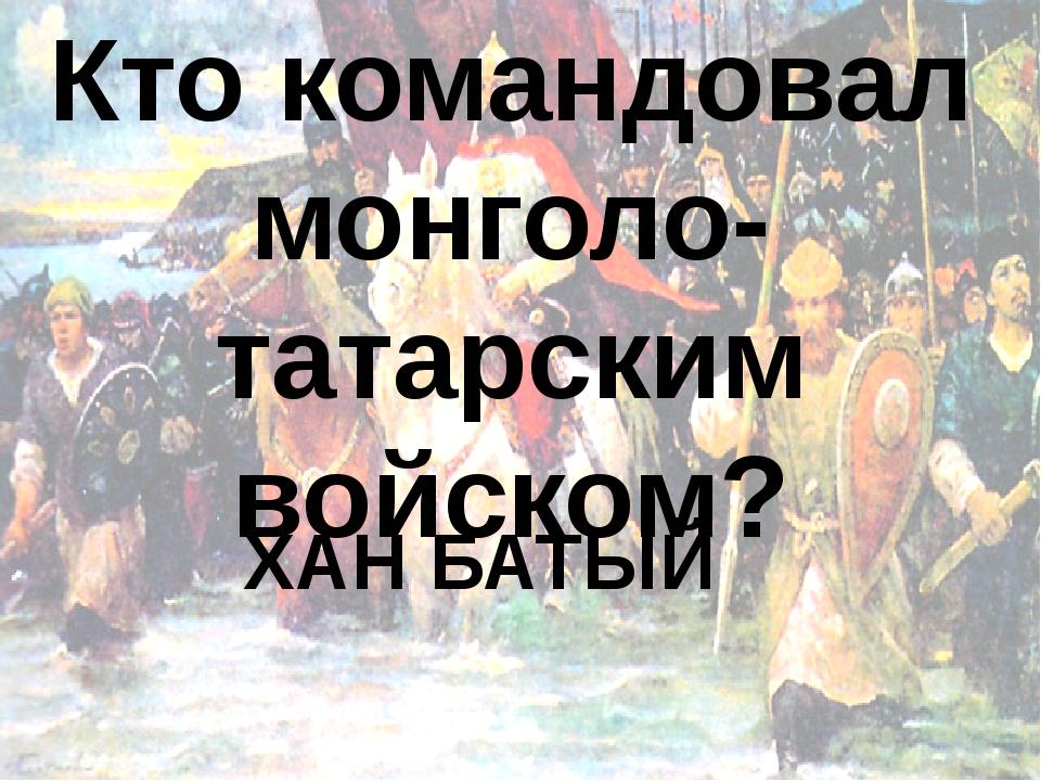 Кто командовал монголо-татарским войском? ХАН БАТЫЙ
