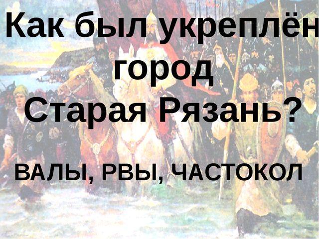 Как был укреплён город Старая Рязань? ВАЛЫ, РВЫ, ЧАСТОКОЛ