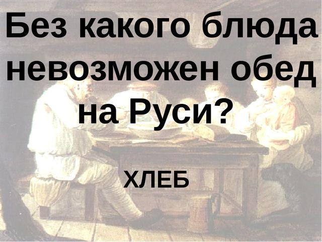 Без какого блюда невозможен обед на Руси? ХЛЕБ