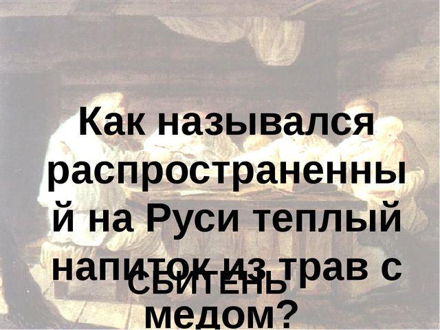 Как назывался распространенный на Руси теплый напиток из трав с медом? СБИТЕНЬ