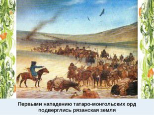 Первыми нападению татаро-монгольских орд подверглись рязанская земля