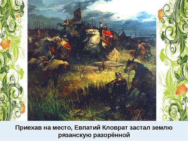 Приехав на место, Евпатий Кловрат застал землю рязанскую разорённой