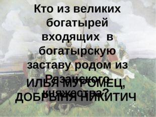 Кто из великих богатырей входящих в богатырскую заставу родом из Рязанского к
